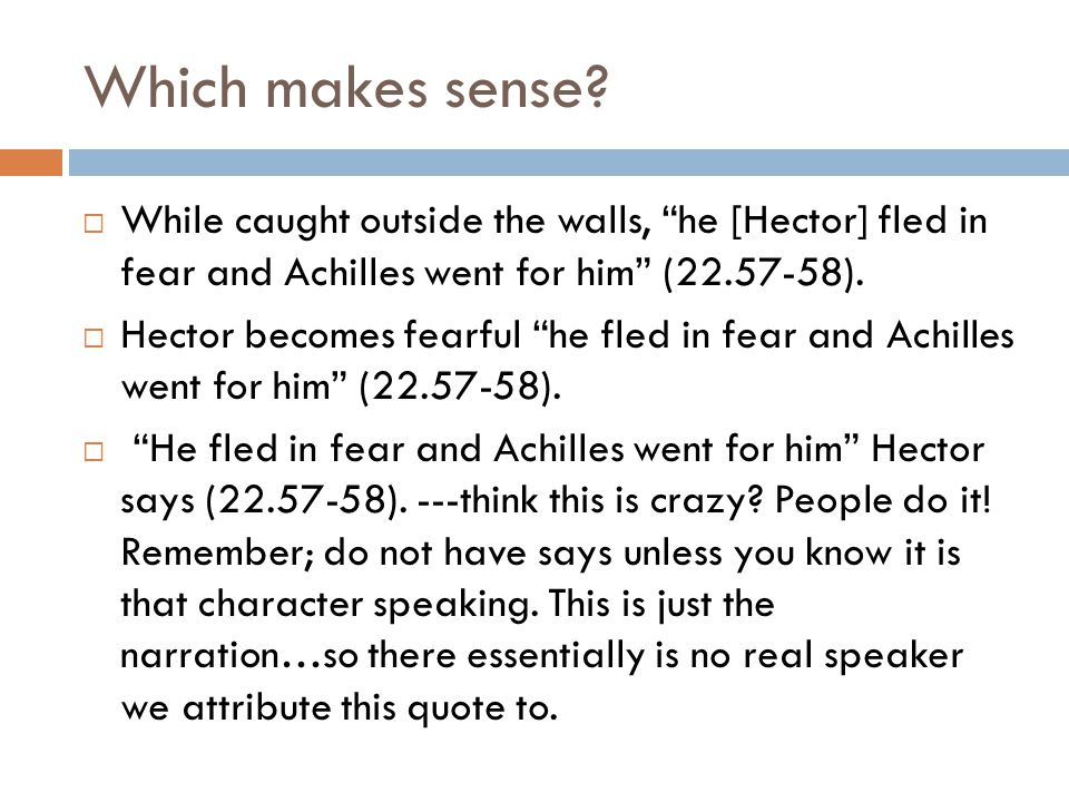 Which makes sense While caught outside the walls, he [Hector] fled in fear and Achilles went for him (22.57-58).